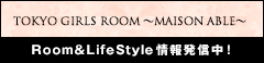TOKYO GIRLS ROOM ~MAISON ABLE~ Room&LifeStyle情報発信中!
